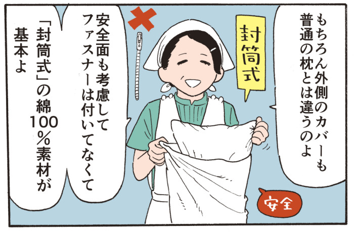 もちろん外側のカバーも普通の枕とは違うのよ。安全面も考慮してファスナーは付いてなくて「封筒式」の綿100%素材が基本よ。