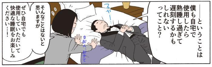 ということは、僕も自宅で使用したら熟睡し過ぎて遅刻するかもしれないってこと?・・・ZZZ そ、そんなことはないと思いますが、ぜひ自宅でも使用して頂いて、快適な睡眠をお楽しみ下さい・・・支配人、起きて下さい・・・